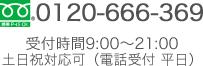 0120-666-369 受付時間9:00~21:00 土日祝対応可(電話受付 平日)